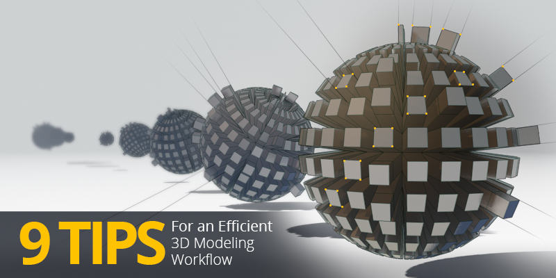 9 Tips for an Efficient 3D Modeling Workflow